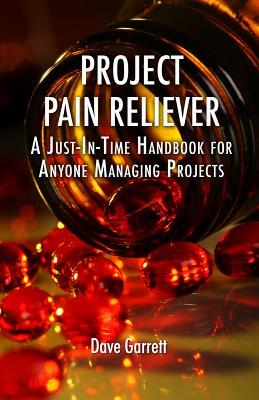 Ebook Project Pain Reliever: A Just-In-Time Handbook for Anyone Managing Projects by Dave Garrett read!