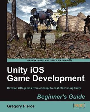 Unity IOS Game Development Beginners Guide by Gregory Pierce
