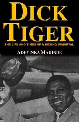 Dick Tiger: Life and Times of a Boxing Immortal