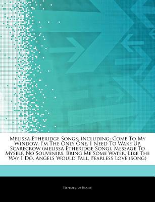 Articles on Melissa Etheridge Songs, Including: Come to My Window, I'm the Only One, I Need to Wake Up, Scarecrow (Melissa Etheridge Song), Message to Myself, No Souvenirs, Bring Me Some Water, Like the Way I Do, Angels Would Fall