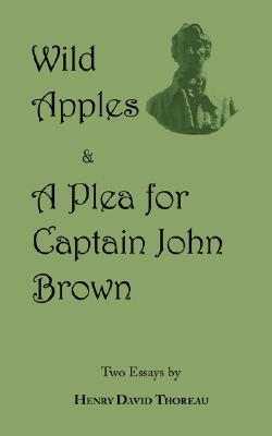 Wild Apples & a Plea for Captain John Brown - Two Classic Essays from Henry David Thoreau