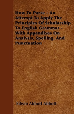 How To Parse: An Attempt To Apply The Principles Of Scholarship To English Grammar