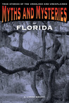Myths and Mysteries of Florida: True Stories of the Unsolved and Unexplained