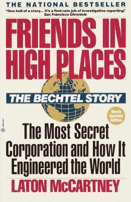 Friends In High Places: The Bechtel Story : The Most Secret Corporation and How It Engineered the World