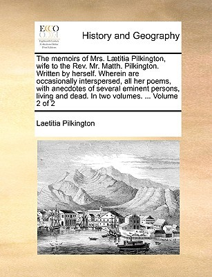The Memoirs of Mrs. Laetitia Pilkington, Wife to the REV. Mr. Matth. Pilkington. Written by Herself. Wherein Are Occasionally Interspersed, All Her Poems, with Anecdotes of Several Eminent Persons, Living and Dead. in Two Volumes. ... Volume 2 of 2