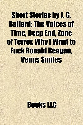 Short Stories by J. G. Ballard: The Voices of Time, Deep End, Zone of Terror, Why I Want to Fuck Ronald Reagan, Venus Smiles