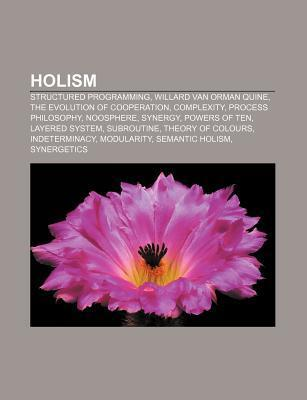 Holism: Willard Van Orman Quine, Complexity, Synergy, Theory of Colours, Integral Theory, Indeterminacy, Semantic Holism, Synergetics