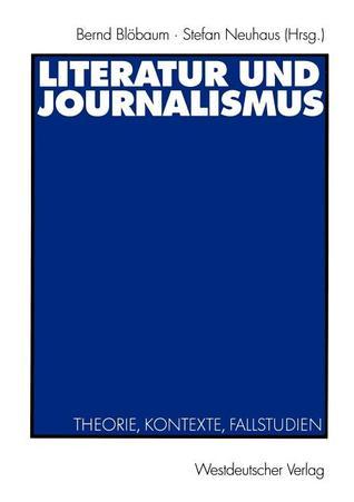 Literatur Und Journalismus. Theorie, Kontexte, Fallstudien