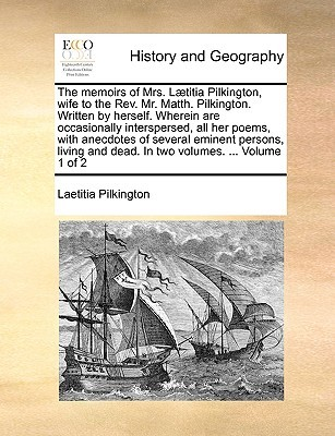 The Memoirs of Mrs. Laetitia Pilkington, Wife to the REV. Mr. Matth. Pilkington. Written by Herself. Wherein Are Occasionally Interspersed, All Her Poems, with Anecdotes of Several Eminent Persons, Living and Dead. in Two Volumes. ... Volume 1 of 2