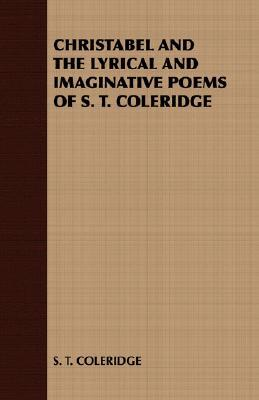 Christabel and the Lyrical and Imaginative Poems of S. T. Coleridge