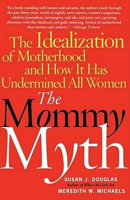 The Mommy Myth by Susan J. Douglas