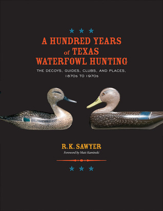 A Hundred Years of Texas Waterfowl Hunting: The Decoys, Guides, Clubs, and Places, 1870s to 1970s