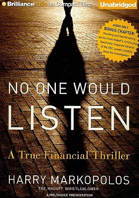 no one would listen No one would listen a true financial thriller (audiobook cd) : markopolos, harry : bernie madoff was a king of the financial world and a beloved philanthropist but very few people knew that he was quietly running the largest hedge fund in the world, a fund that eventually spread to over forty nations and handled tens of billions of dollars.