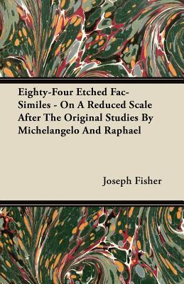 Eighty-Four Etched Fac-Similes - On a Reduced Scale After the Original Studies by Michelangelo and Raphael