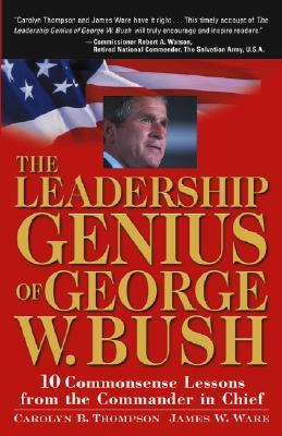 The Leadership Genius of George W. Bush: 10 Commonsense Lessons from the Commander in Chief