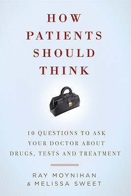 How Patients Should Think: 10 Questions to Ask Your Doctor About Drugs, Tests and Treatment