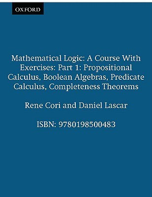 Mathematical Logic: A Course with Exercises Part I: Propositional Calculus, Boolean Algebras, Predicate Calculus, Completeness Theorems