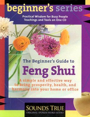 The Beginner S Guide to Feng Shui: A Simple and Effective Way to Bring Prosperity, Health, and Harmony Into Your Home or Office