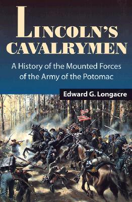 Lincoln's Cavalrymen: A History of the Mounted Forces of the Army of the Potomac
