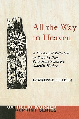 All the Way to Heaven: A Theological Reflection on Dorothy Day, Peter Maurin and the Catholic Worker