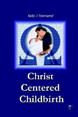 Christ Centered Childbirth by Kelly J. Townsend