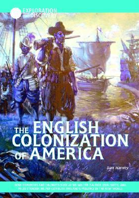 The English Colonization of America: How Explorers and Colonists Such As Sir Walter Raleigh, John Smith, and Miles Standish Helped Establish England's ... in the New World
