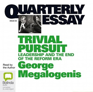 Trivial Pursuit: Leadership and the End of the Reform Era(Quarterly Essay 40)