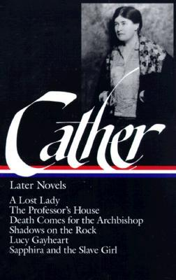 Later Novels: A Lost Lady / The Professor's House / Death Comes for the Archbishop / Shadows on the Rock / Lucy Gayheart / Sapphira and the Slave Girl