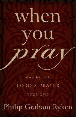 When You Pray by Philip Graham Ryken