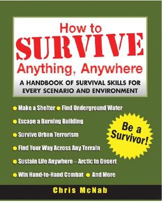 How to Survive Anything, Anywhere: A Handbook of Survival Skills for Every Scenario and Environment