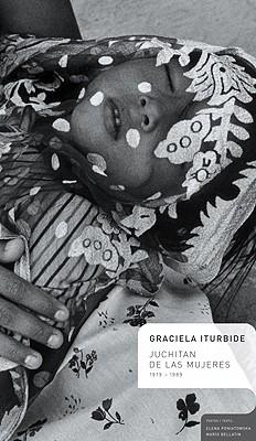 Graciela Iturbide: Juchitan de Las Mujeres 1979-1989