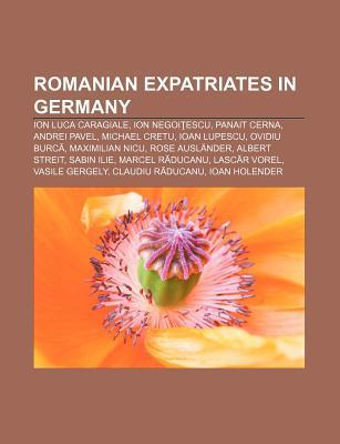 Romanian Expatriates in Germany: Ion Luca Caragiale, Ion Negoi Escu, Panait Cerna, Andrei Pavel, Michael Cretu, Ioan Lupescu, Ovidiu Burc
