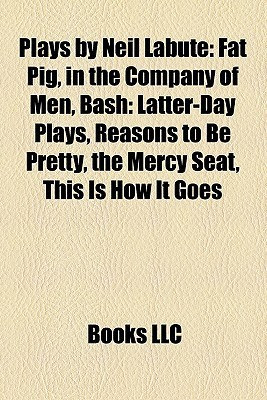 Plays by Neil Labute (Study Guide): Fat Pig, in the Company of Men, Bash: Latter-Day Plays, Reasons to Be Pretty, the Mercy Seat