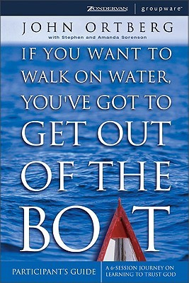 If You Want to Walk on Water, You've Got to Get Out of the Bo... by John Ortberg