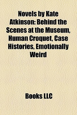 Novels by Kate Atkinson: Behind the Scenes at the Museum, Human Croquet, Case Histories, Emotionally Weird