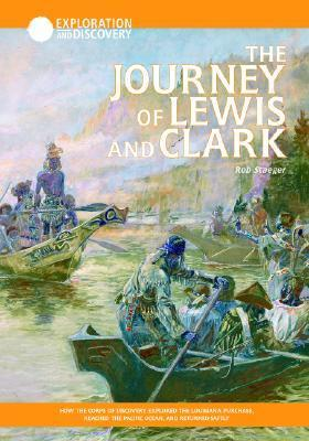 The Journey Of Lewis & Clark: How The Corps Of Discovery Explored The Louisiana Purchase, Reached The Pacific Ocean, And Returned Safely