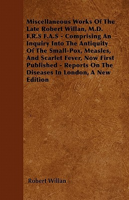 Miscellaneous Works of the Late Robert Willan, M.D. F.R.S F.A.S - Comprising an Inquiry Into the Antiquity of the Small-Pox, Measles, and Scarlet Feve