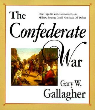The Confederate War: How Popular Will, Nationalism, and Military Strategy Could Not Stave Off Defeat