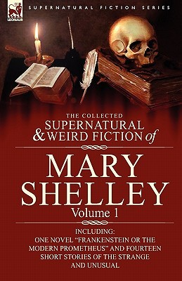 "The Collected Supernatural and Weird Fiction of Mary Shelley-Volume 1: Including One Novel ""Frankenstein or The Modern Prometheus"" and Fourteen Short Stories of the Strange and Unusual"