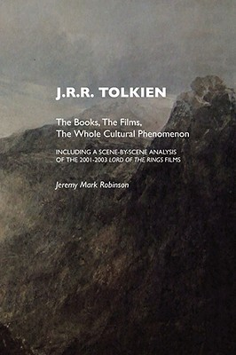 J.R.R. Tolkien: The Books, the Films, the Whole Cultural Phenomenon, Including a Scene by Scene Analysis of the 2001-2003 Lord of the Rings Films