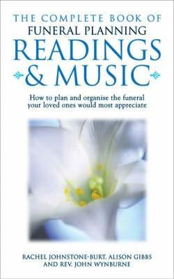 The Complete Book Of Funeral Planning: Readings & Music: How To Plan And Organise The Funeral Your Loved Ones Would Most Appreciate