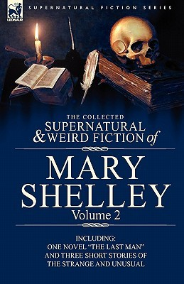 "The Collected Supernatural and Weird Fiction of Mary Shelley Volume 2: Including One Novel ""The Last Man"" and Three Short Stories of the Strange and Unusual"