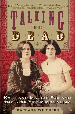 Talking to the Dead: Kate and Maggie Fox and the Rise of Spiritualism