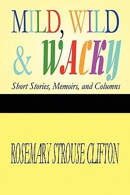 Mild, Wild & Wacky: Short Stories, Memoirs, and Columns