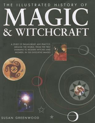 The Illustrated History of Magic & Witchcraft: A Study of Pagan Belief and Practice Around the World, from the First Shamans to Modern Witches and Wizards