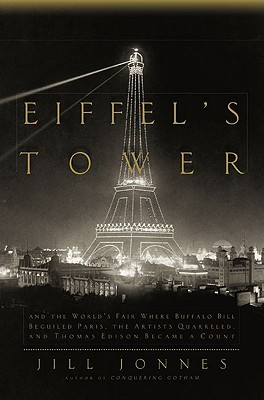 Eiffel's Tower and the World's Fair: Where Buffalo Bill Beguiled Paris, the Artists Quarreled, and Thomas Edison Became a Count