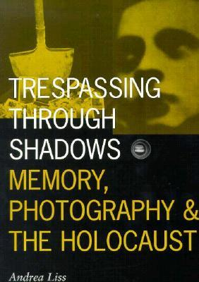 Trespassing Through Shadows: Memory, Photography, And The Holocaust