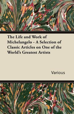 The Life and Work of Michelangelo - A Selection of Classic Articles on One of the World's Greatest Artists