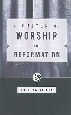 A Primer on Worship and Reformation by Douglas Wilson