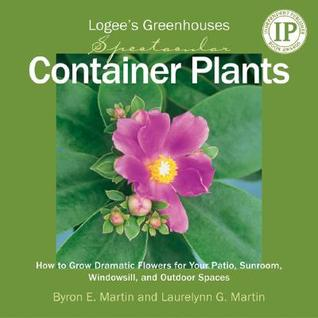 Logee's Greenhouses Spectacular Container Plants: How to Grow Dramatic Flowers for Your Patio, Sunroom, Windowsill, and Outdoor Spaces